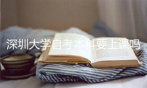 深圳大学自考本科要上课吗