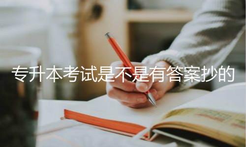 专升本考试是不是有答案抄的