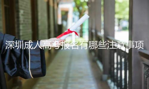 深圳成人高考报名有哪些注意事项