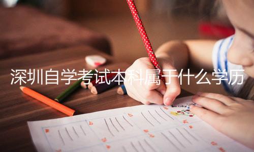 深圳自学考试本科属于什么学历