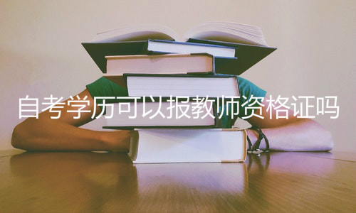 自考学历可以报教师资格证吗