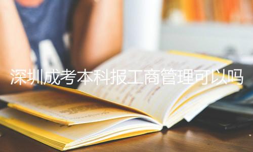 深圳成考本科报工商管理可以吗