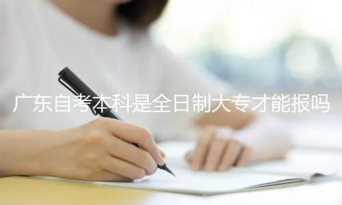 广东自考本科是全日制大专才能报吗