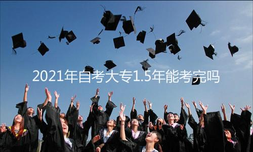 2021年自考大专1.5年能考完吗