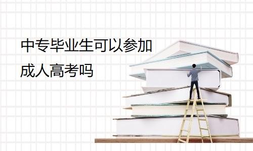 中专毕业生可以参加成人高考吗?