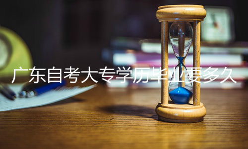 广东自考大专学历毕业要多久
