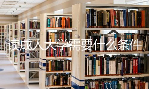 读成人大学需要什么条件