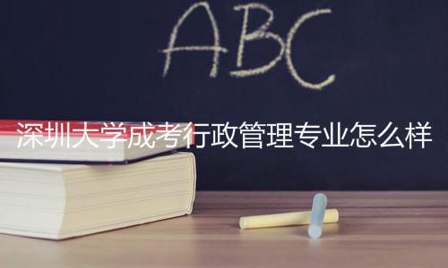 深圳大学成考行政管理专业怎么样