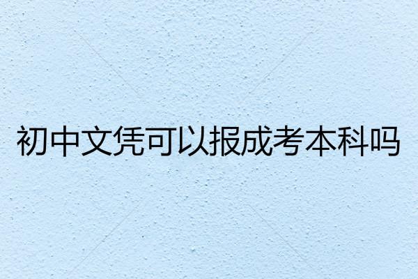 初中文凭可以报成考本科吗?