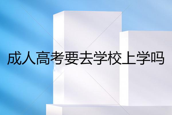 深圳成人高考要去学校上学吗?