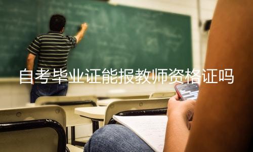 自考毕业证能报教师资格证吗