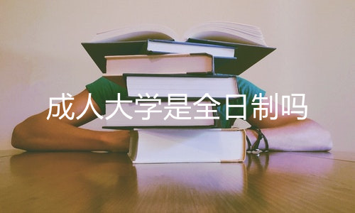 成人大学是全日制吗